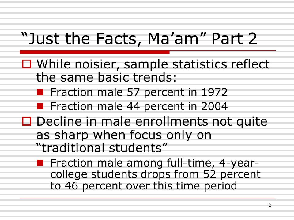 5 Just the Facts, Ma'am Part 2  While noisier, sample statistics reflect the same basic trends: Fraction male 57 percent in 1972 Fraction male 44 percent in 2004  Decline in male enrollments not quite as sharp when focus only on traditional students Fraction male among full-time, 4-year- college students drops from 52 percent to 46 percent over this time period