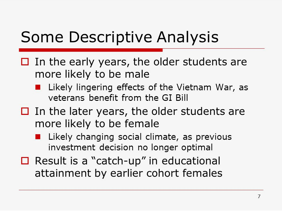 7 Some Descriptive Analysis  In the early years, the older students are more likely to be male Likely lingering effects of the Vietnam War, as vetera
