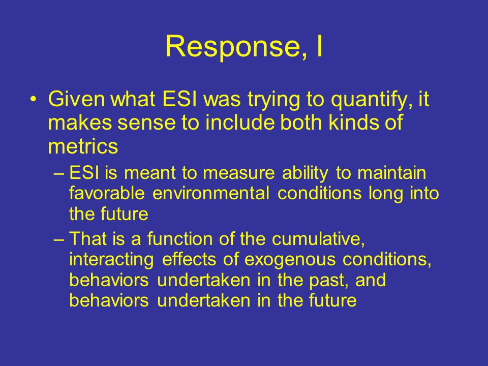 Response, I Given what ESI was trying to quantify, it makes sense to include both kinds of metrics –ESI is meant to measure ability to maintain favorable environmental conditions long into the future –That is a function of the cumulative, interacting effects of exogenous conditions, behaviors undertaken in the past, and behaviors undertaken in the future