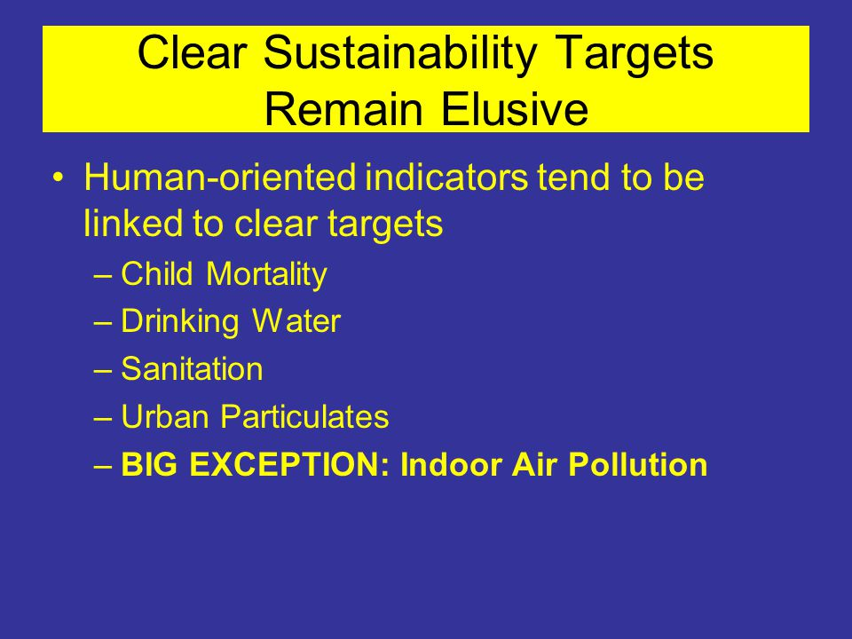 Clear Sustainability Targets Remain Elusive Human-oriented indicators tend to be linked to clear targets –Child Mortality –Drinking Water –Sanitation –Urban Particulates –BIG EXCEPTION: Indoor Air Pollution