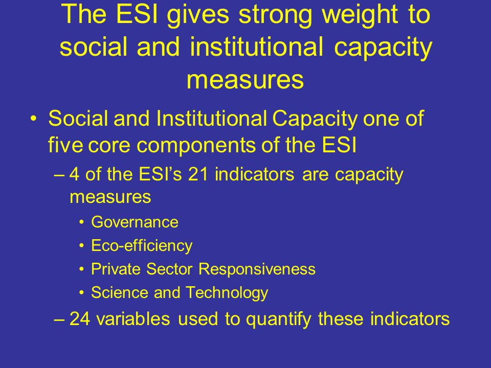 The ESI gives strong weight to social and institutional capacity measures Social and Institutional Capacity one of five core components of the ESI –4 of the ESI's 21 indicators are capacity measures Governance Eco-efficiency Private Sector Responsiveness Science and Technology –24 variables used to quantify these indicators