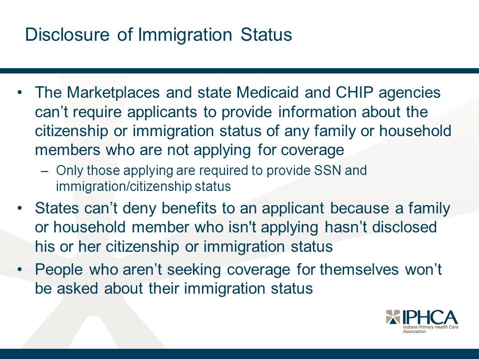 Disclosure of Immigration Status The Marketplaces and state Medicaid and CHIP agencies can't require applicants to provide information about the citizenship or immigration status of any family or household members who are not applying for coverage –Only those applying are required to provide SSN and immigration/citizenship status States can't deny benefits to an applicant because a family or household member who isn t applying hasn't disclosed his or her citizenship or immigration status People who aren't seeking coverage for themselves won't be asked about their immigration status