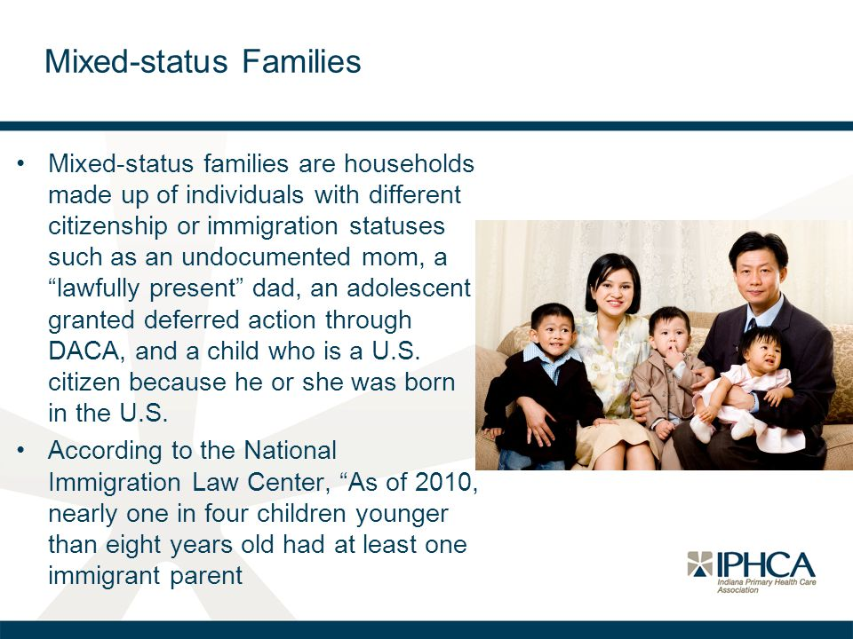 Mixed-status Families Mixed-status families are households made up of individuals with different citizenship or immigration statuses such as an undocumented mom, a lawfully present dad, an adolescent granted deferred action through DACA, and a child who is a U.S.
