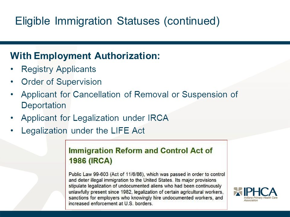 Eligible Immigration Statuses (continued) With Employment Authorization: Registry Applicants Order of Supervision Applicant for Cancellation of Removal or Suspension of Deportation Applicant for Legalization under IRCA Legalization under the LIFE Act