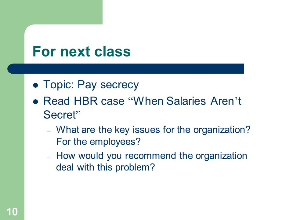 10 For next class Topic: Pay secrecy Read HBR case When Salaries Aren ' t Secret – What are the key issues for the organization.