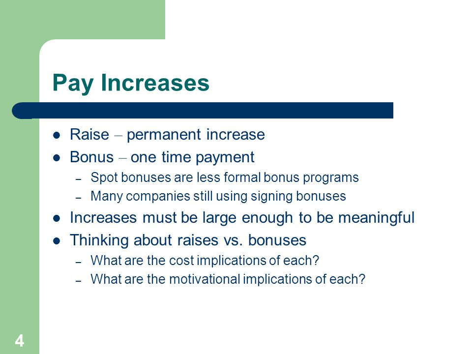 4 Pay Increases Raise – permanent increase Bonus – one time payment – Spot bonuses are less formal bonus programs – Many companies still using signing bonuses Increases must be large enough to be meaningful Thinking about raises vs.