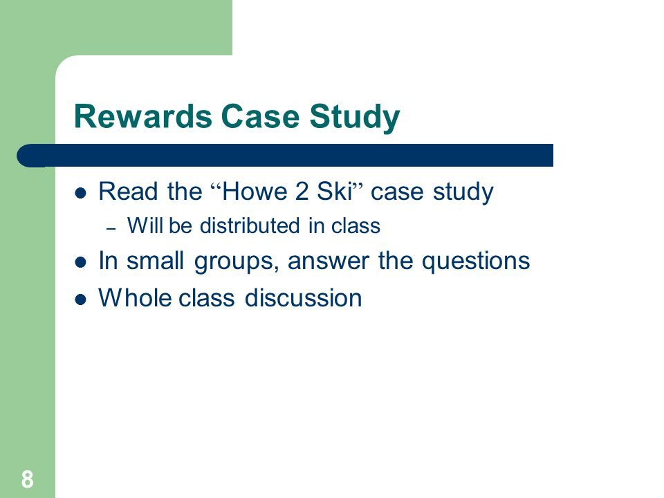8 Rewards Case Study Read the Howe 2 Ski case study – Will be distributed in class In small groups, answer the questions Whole class discussion