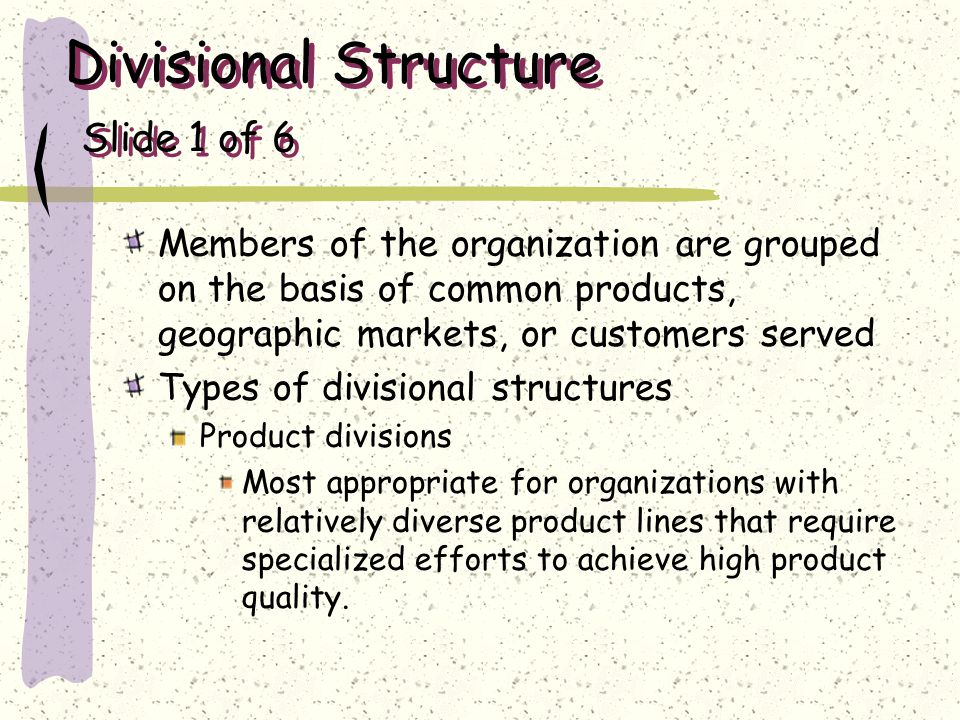 Divisional Structure Slide 1 of 6 Members of the organization are grouped on the basis of common products, geographic markets, or customers served Typ