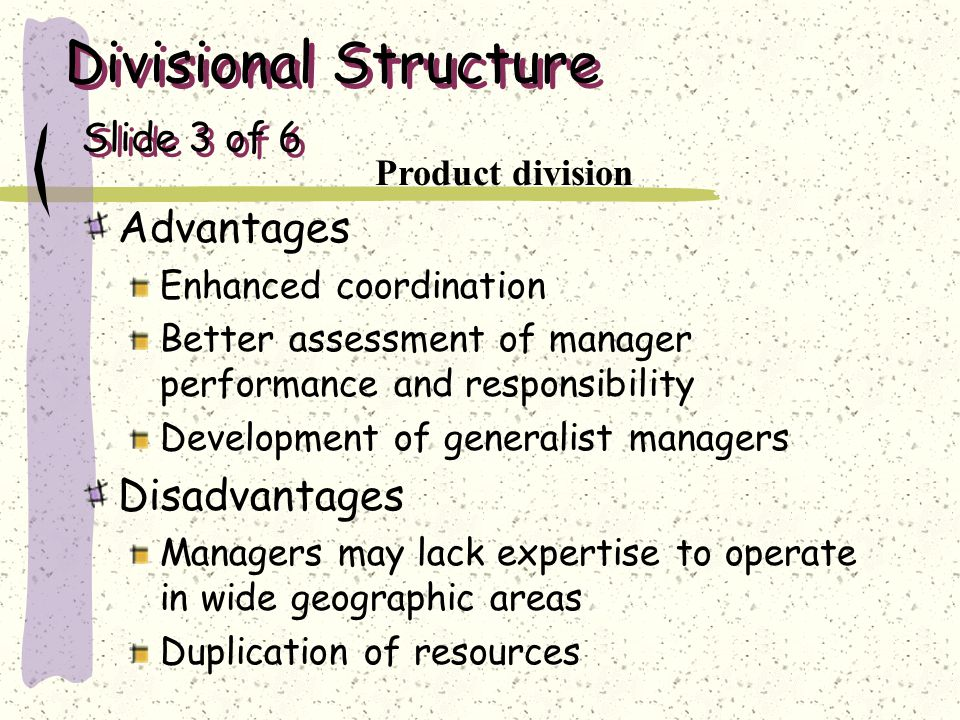 Divisional Structure Slide 3 of 6 Advantages Enhanced coordination Better assessment of manager performance and responsibility Development of generali