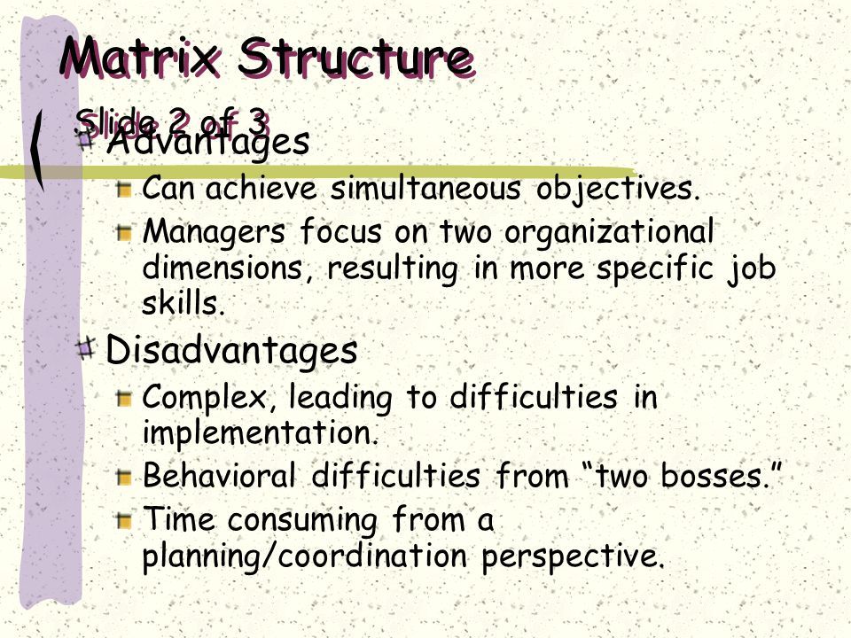 Matrix Structure Slide 2 of 3 Advantages Can achieve simultaneous objectives. Managers focus on two organizational dimensions, resulting in more speci