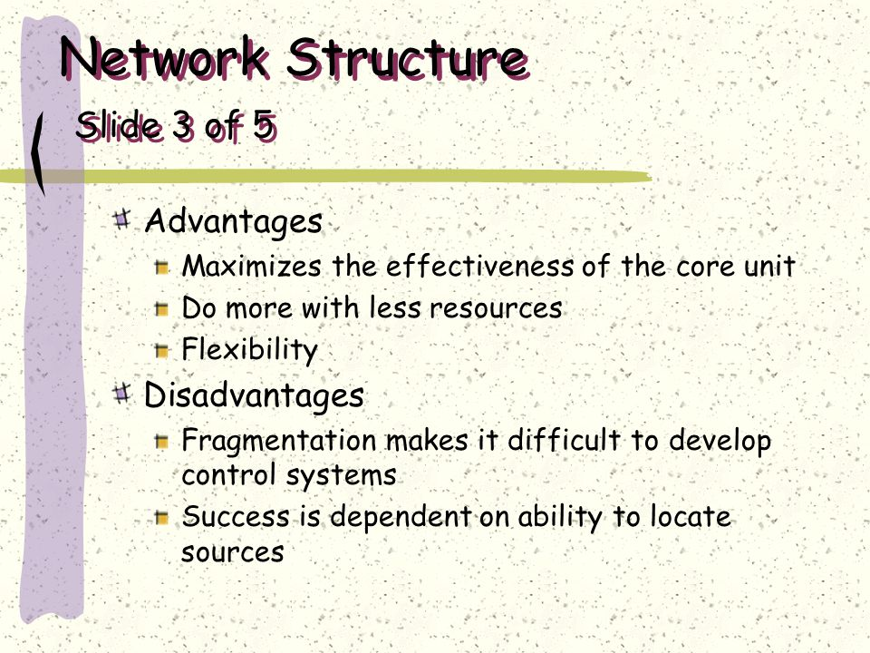 Network Structure Slide 3 of 5 Advantages Maximizes the effectiveness of the core unit Do more with less resources Flexibility Disadvantages Fragmenta