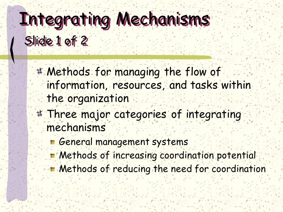 Integrating Mechanisms Slide 1 of 2 Methods for managing the flow of information, resources, and tasks within the organization Three major categories