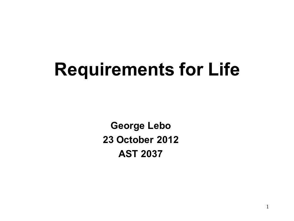 Requirements for Life George Lebo 23 October 2012 AST 2037 1