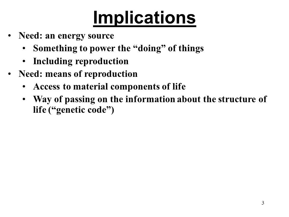 Implications Need: an energy source Something to power the doing of things Including reproduction Need: means of reproduction Access to material components of life Way of passing on the information about the structure of life ( genetic code ) 3