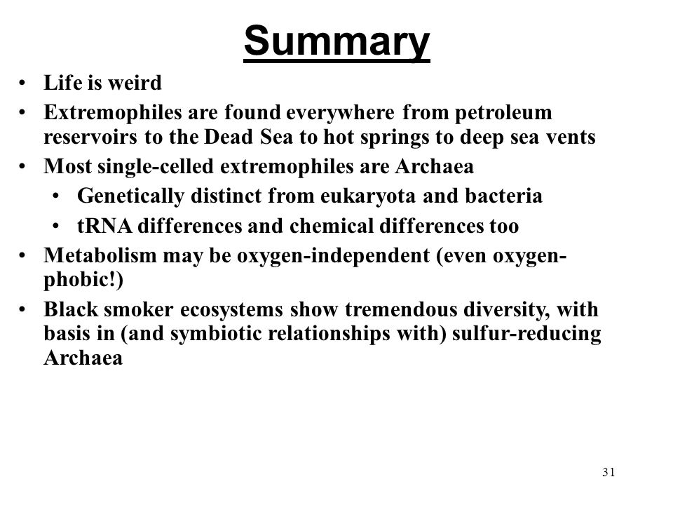 Summary Life is weird Extremophiles are found everywhere from petroleum reservoirs to the Dead Sea to hot springs to deep sea vents Most single-celled extremophiles are Archaea Genetically distinct from eukaryota and bacteria tRNA differences and chemical differences too Metabolism may be oxygen-independent (even oxygen- phobic!) Black smoker ecosystems show tremendous diversity, with basis in (and symbiotic relationships with) sulfur-reducing Archaea 31