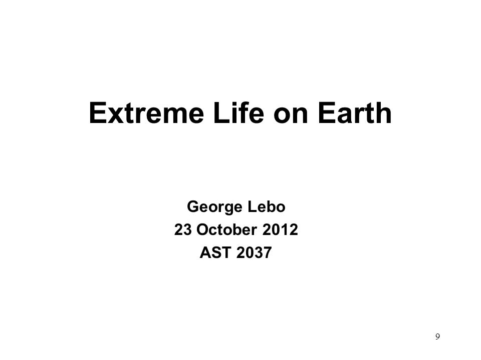 Extreme Life on Earth George Lebo 23 October 2012 AST 2037 9
