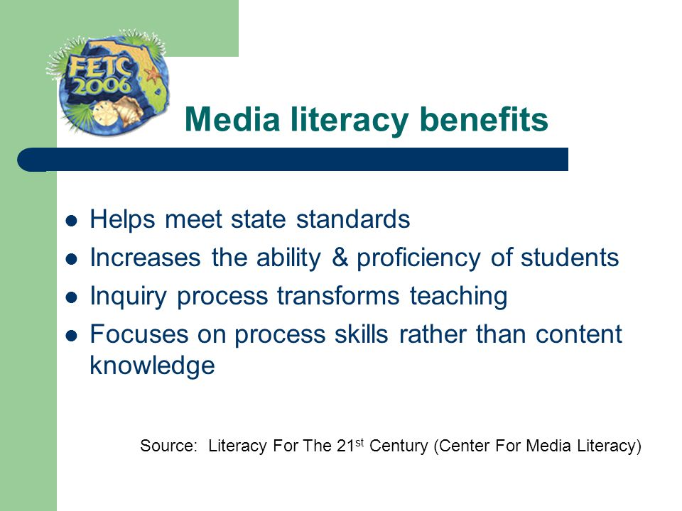 Media literacy benefits Helps meet state standards Increases the ability & proficiency of students Inquiry process transforms teaching Focuses on proc