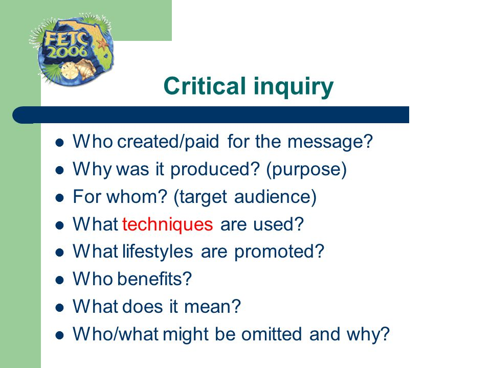 Critical inquiry Who created/paid for the message? Why was it produced? (purpose) For whom? (target audience) What techniques are used? What lifestyle