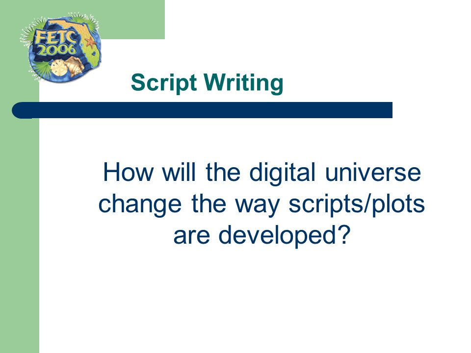 Script Writing How will the digital universe change the way scripts/plots are developed?