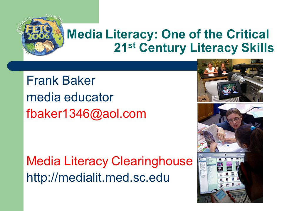 Media Literacy: One of the Critical 21 st Century Literacy Skills Frank Baker media educator fbaker1346@aol.com Media Literacy Clearinghouse http://me