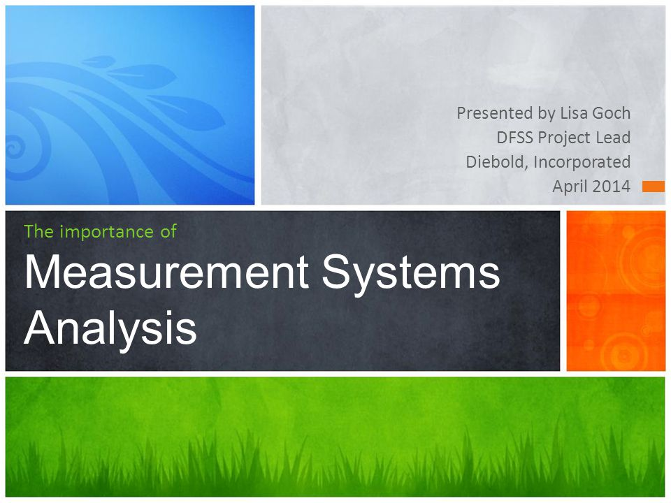 Presented by Lisa Goch DFSS Project Lead Diebold, Incorporated April 2014 The importance of Measurement Systems Analysis