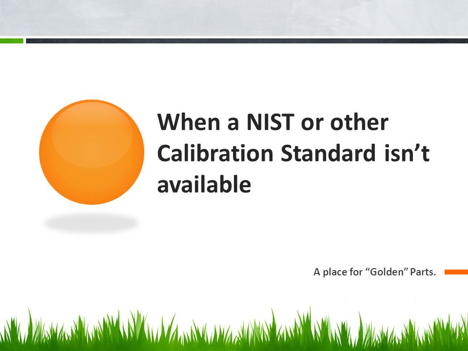 When a NIST or other Calibration Standard isn't available A place for Golden Parts.