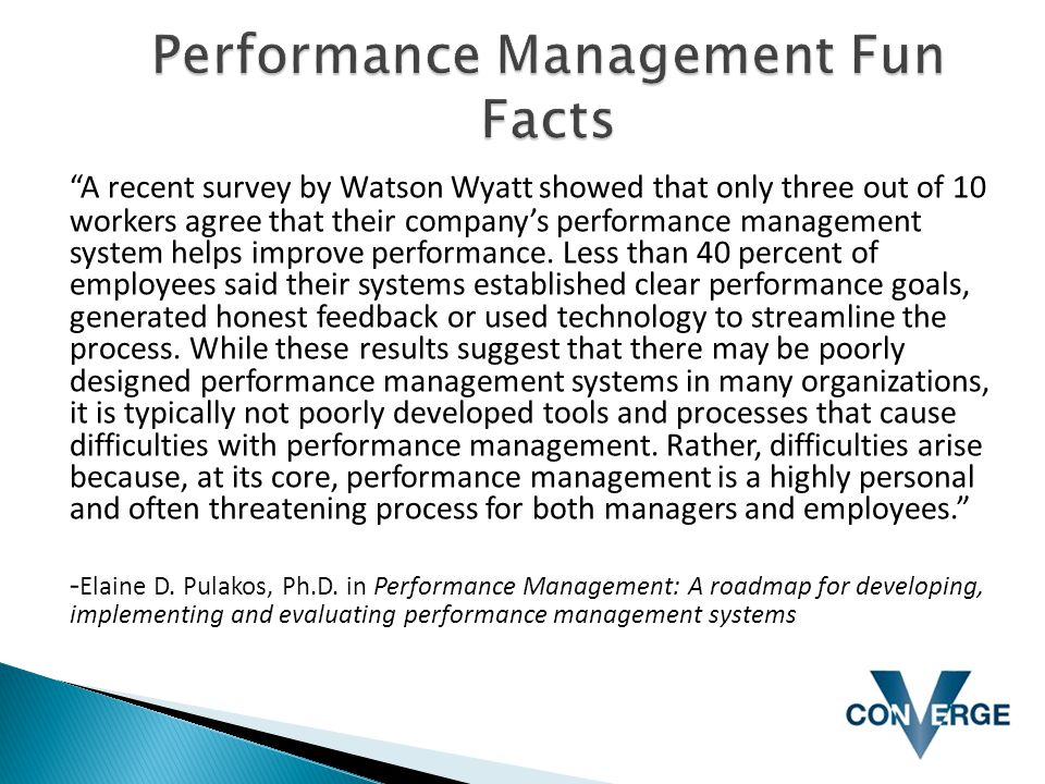 """A recent survey by Watson Wyatt showed that only three out of 10 workers agree that their company's performance management system helps improve perfo"