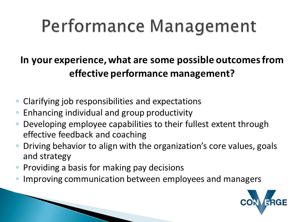 In your experience, what are some possible outcomes from effective performance management? ◦ Clarifying job responsibilities and expectations ◦ Enhanc
