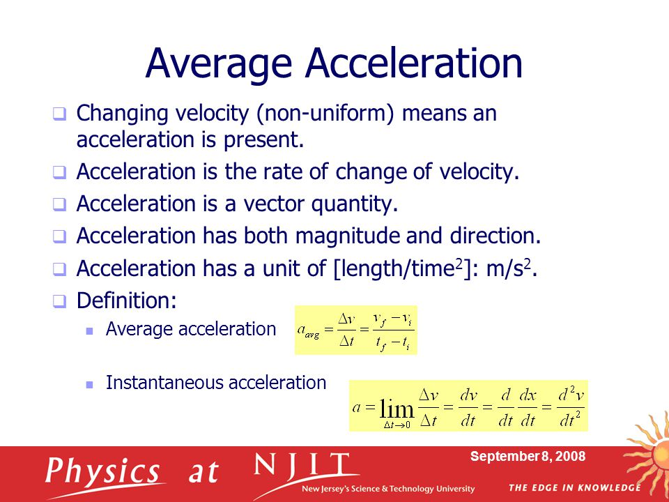 September 8, 2008 Average Acceleration  Changing velocity (non-uniform) means an acceleration is present.  Acceleration is the rate of change of vel