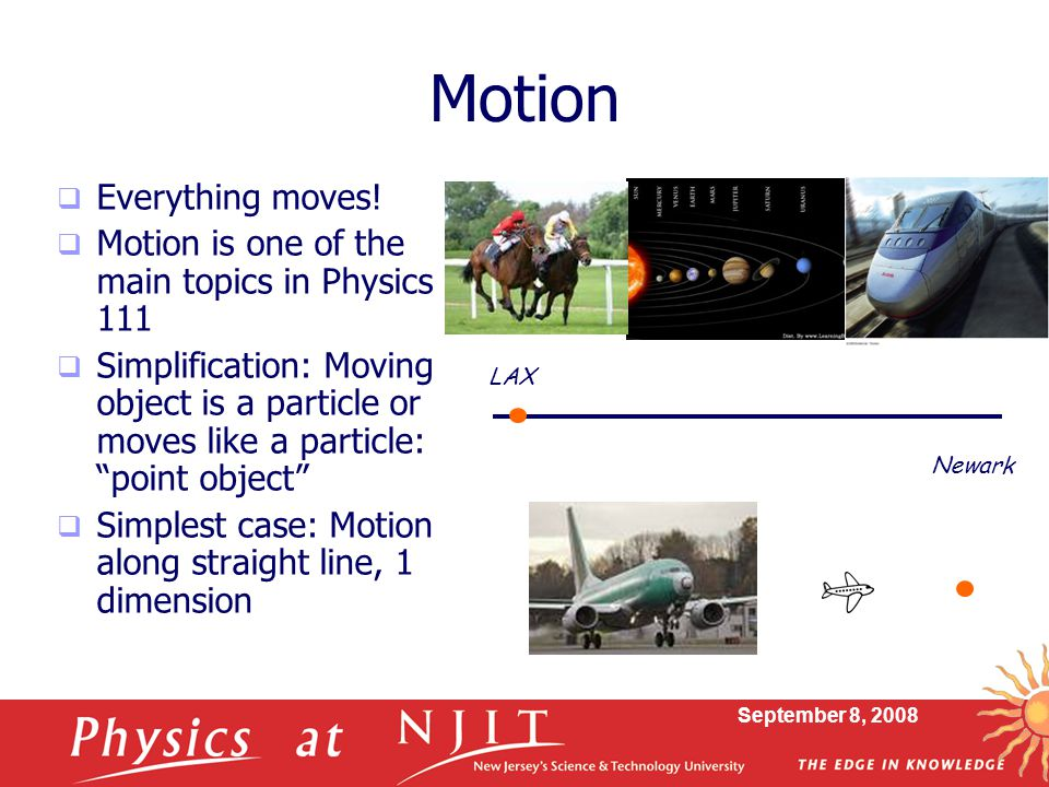 September 8, 2008 Motion  Everything moves!  Motion is one of the main topics in Physics 111  Simplification: Moving object is a particle or moves