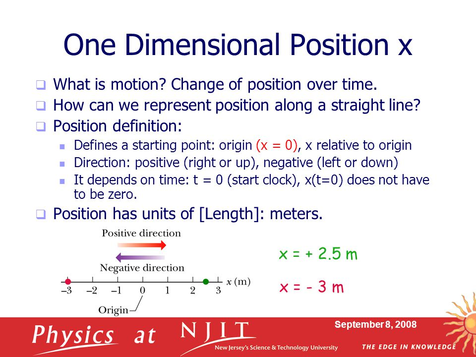 September 8, 2008 One Dimensional Position x  What is motion? Change of position over time.  How can we represent position along a straight line? 
