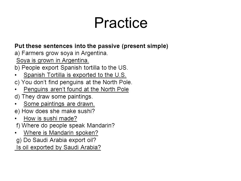 Practice Put these sentences into the passive (present simple) a) Farmers grow soya in Argentina.