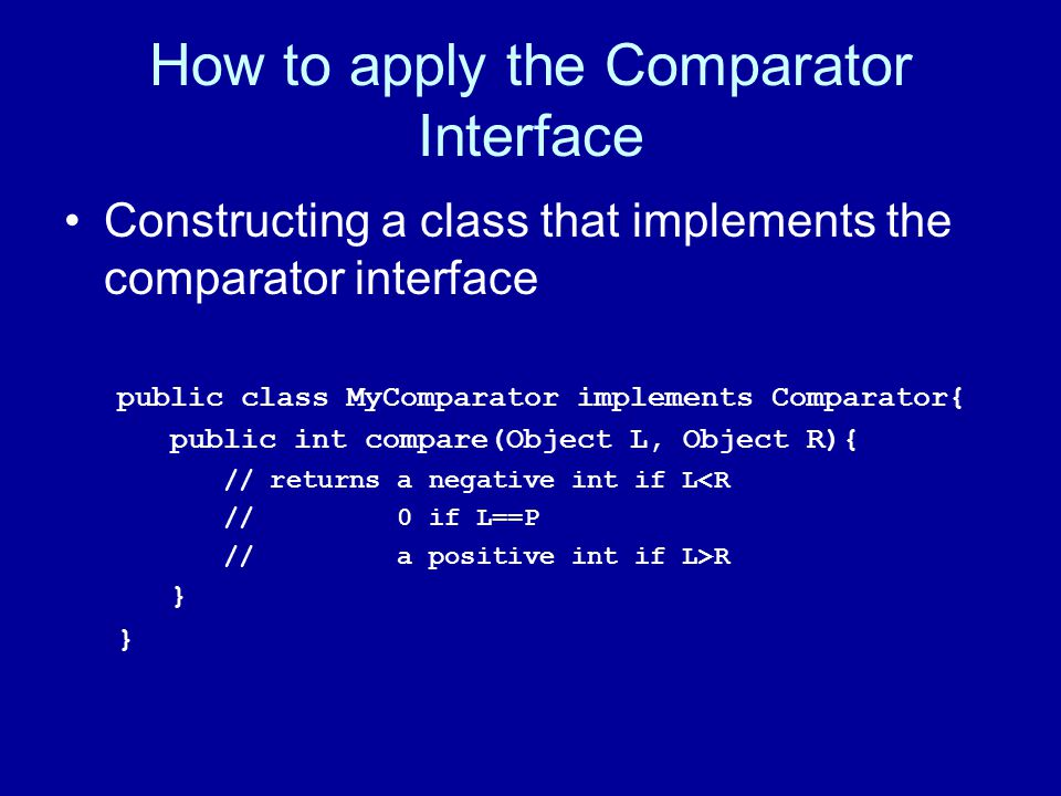 How to apply the Comparator Interface Constructing a class that implements the comparator interface public class MyComparator implements Comparator{ public int compare(Object L, Object R){ // returns a negative int if L<R // 0 if L==P // a positive int if L>R }
