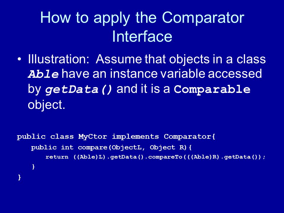 How to apply the Comparator Interface Illustration: Assume that objects in a class Able have an instance variable accessed by getData() and it is a Comparable object.