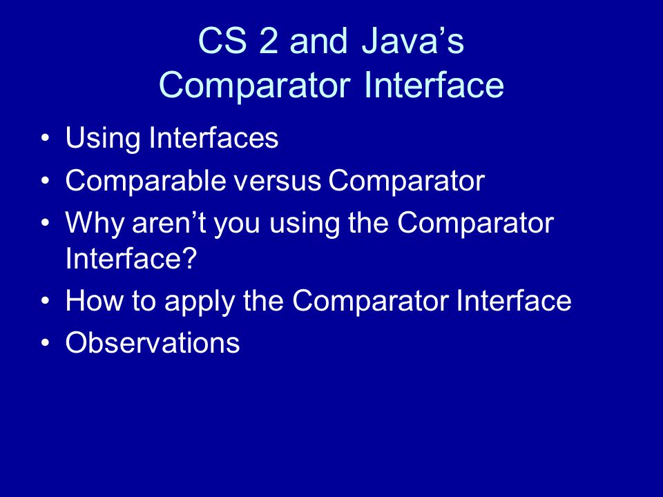 CS 2 and Java's Comparator Interface Using Interfaces Comparable versus Comparator Why aren't you using the Comparator Interface.