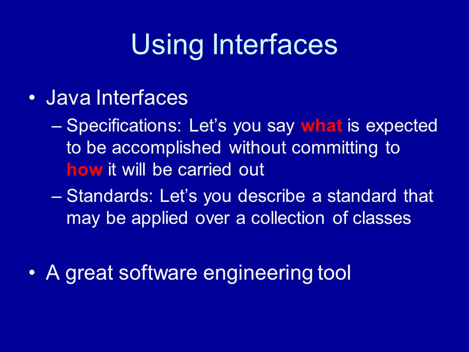 Using Interfaces Java Interfaces –Specifications: Let's you say what is expected to be accomplished without committing to how it will be carried out –Standards: Let's you describe a standard that may be applied over a collection of classes A great software engineering tool