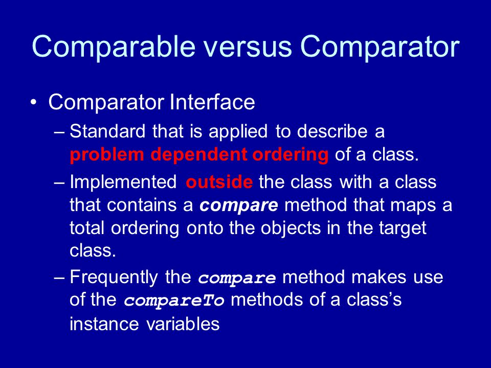 Comparable versus Comparator Comparator Interface –Standard that is applied to describe a problem dependent ordering of a class.