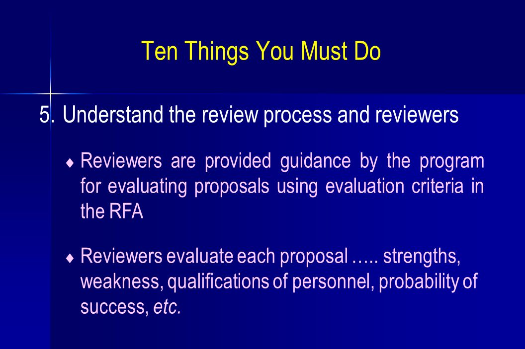 Ten Things You Must Do 5. Understand the review process and reviewers  Reviewers are provided guidance by the program for evaluating proposals using