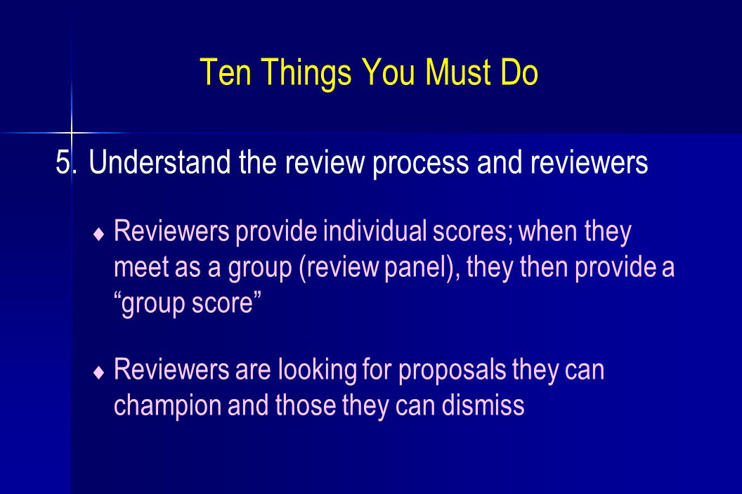 Ten Things You Must Do 5. Understand the review process and reviewers  Reviewers provide individual scores; when they meet as a group (review panel),