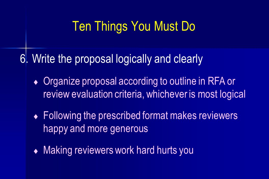 Ten Things You Must Do 6. Write the proposal logically and clearly  Organize proposal according to outline in RFA or review evaluation criteria, whic