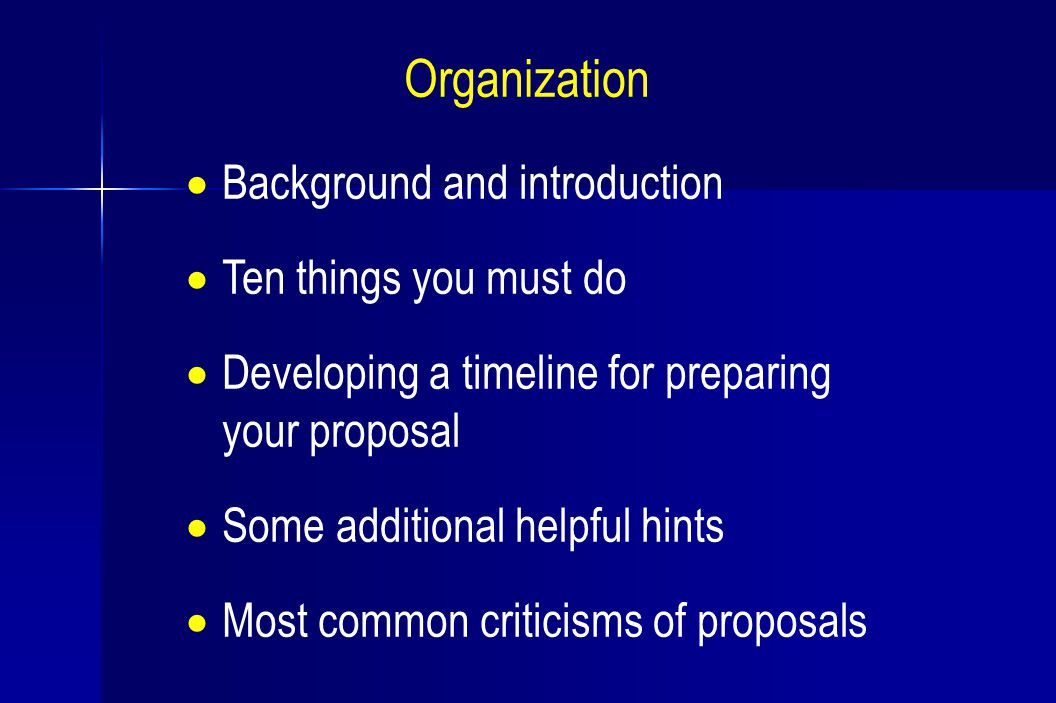  Background and introduction  Ten things you must do  Developing a timeline for preparing your proposal  Some additional helpful hints  Most common criticisms of proposals Organization