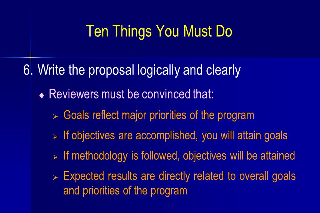 Ten Things You Must Do 6. Write the proposal logically and clearly  Reviewers must be convinced that:  Goals reflect major priorities of the program
