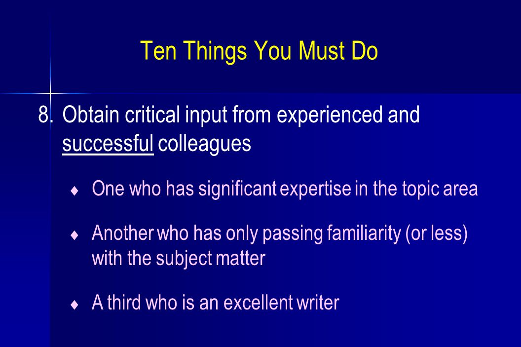 8.Obtain critical input from experienced and successful colleagues  One who has significant expertise in the topic area  Another who has only passing familiarity (or less) with the subject matter  A third who is an excellent writer Ten Things You Must Do
