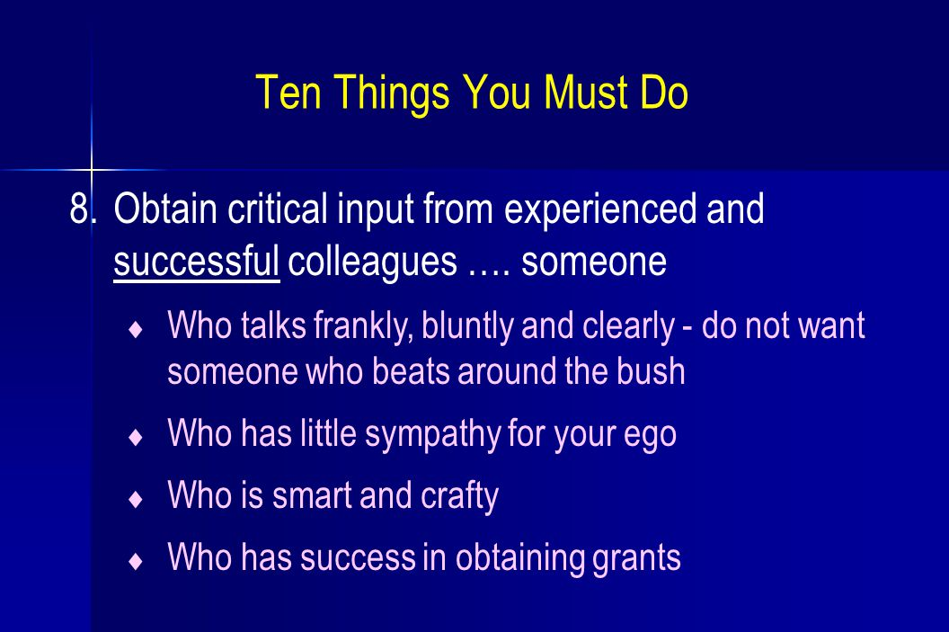 8.Obtain critical input from experienced and successful colleagues …. someone  Who talks frankly, bluntly and clearly - do not want someone who beats
