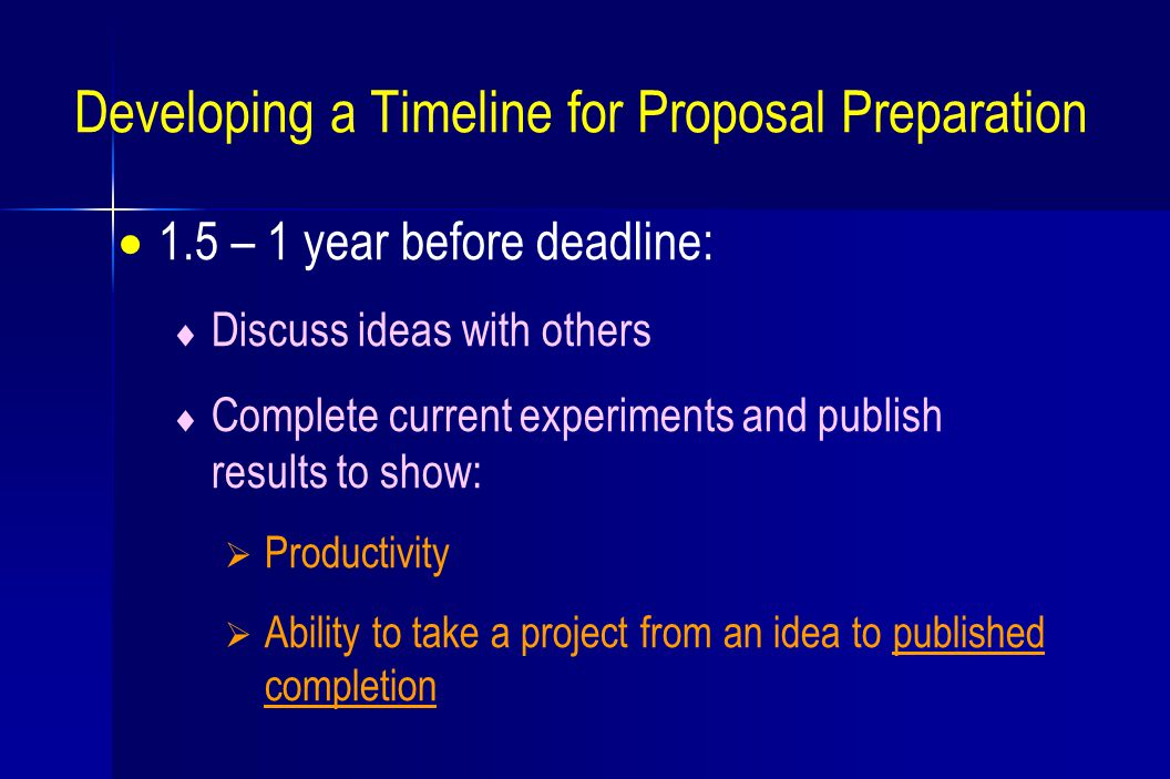 Developing a Timeline for Proposal Preparation  1.5 – 1 year before deadline:  Discuss ideas with others  Complete current experiments and publish results to show:  Productivity  Ability to take a project from an idea to published completion