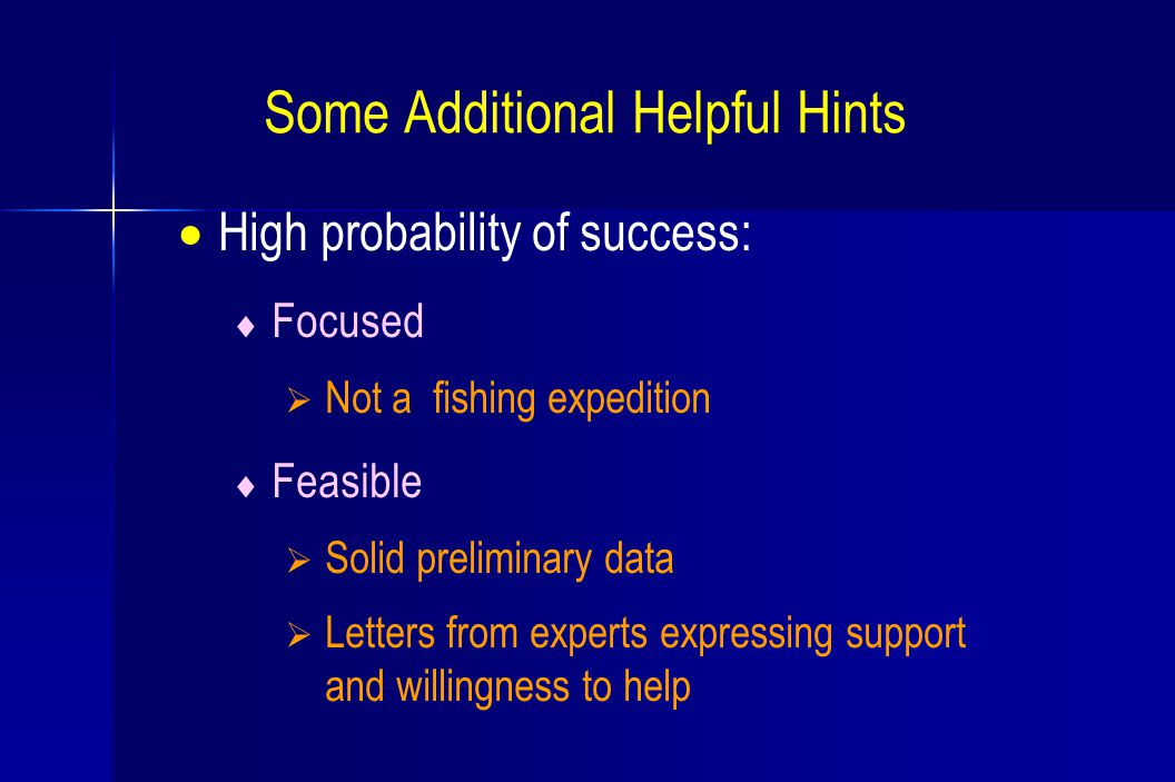 Some Additional Helpful Hints  High probability of success:  Focused  Not a fishing expedition  Feasible  Solid preliminary data  Letters from experts expressing support and willingness to help