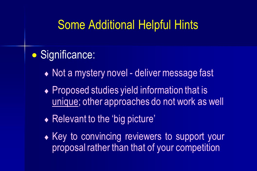 Some Additional Helpful Hints  Significance:  Not a mystery novel - deliver message fast  Proposed studies yield information that is unique; other approaches do not work as well  Relevant to the 'big picture'  Key to convincing reviewers to support your proposal rather than that of your competition