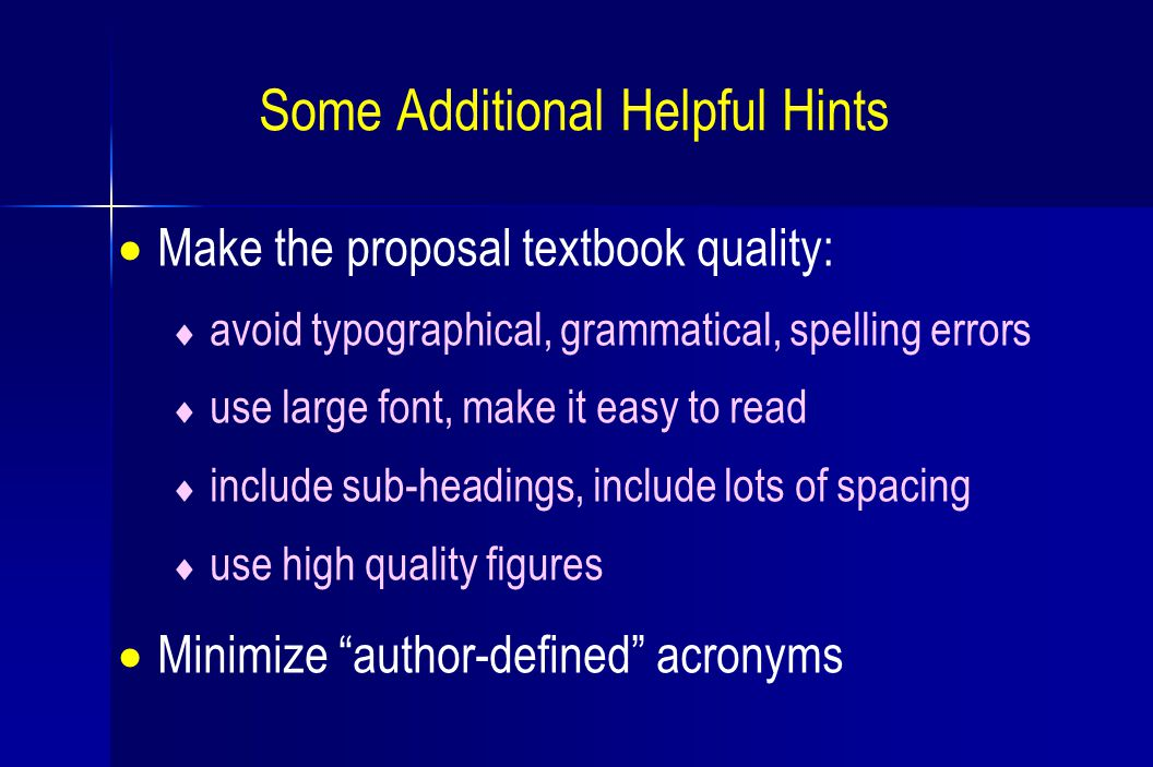 Some Additional Helpful Hints  Make the proposal textbook quality:  avoid typographical, grammatical, spelling errors  use large font, make it easy to read  include sub-headings, include lots of spacing  use high quality figures  Minimize author-defined acronyms