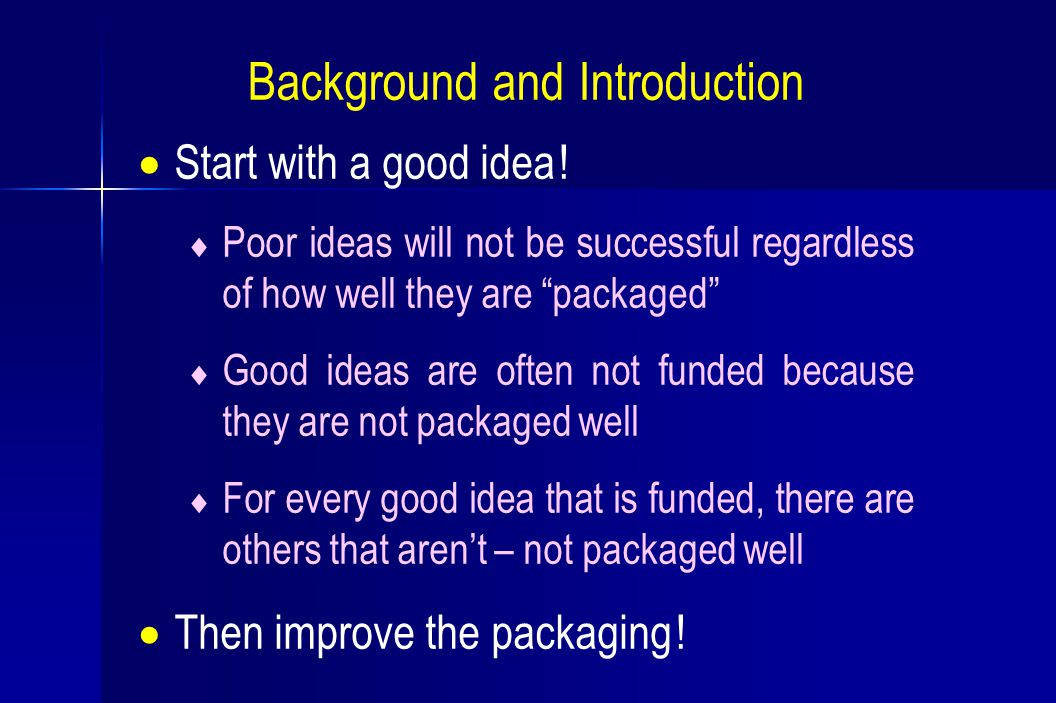 " Start with a good idea !  Poor ideas will not be successful regardless of how well they are ""packaged""  Good ideas are often not funded because th"