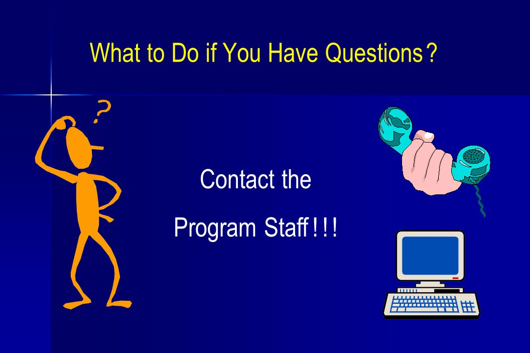 What to Do if You Have Questions Contact the Program Staff ! ! !